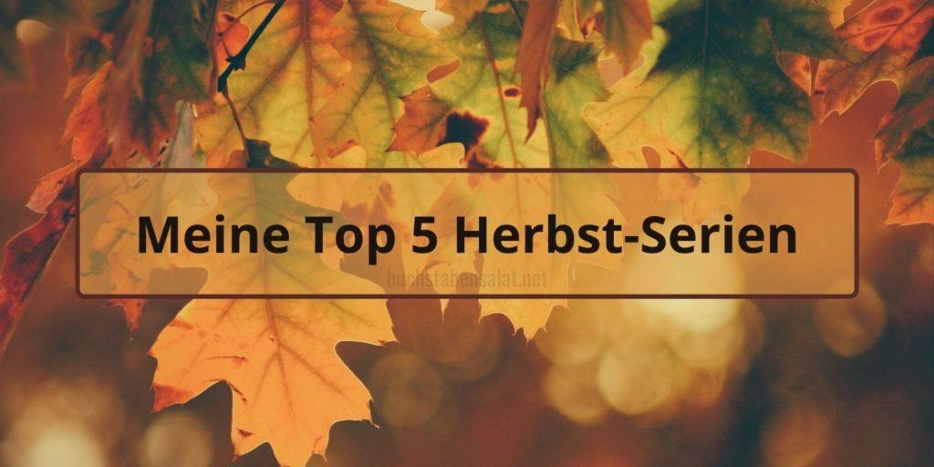 """Das Titelbild des Beitrags: Im Hintergrund ist gold-grünes Herbstlaub zu erkennen. Davor ein Textbalken mit den Worten """"Meine Top 5 Herbst-Serien"""". Das Bild trägt das Wasserzeichen meines Blogs, """"buchstabensalat.net""""."""